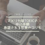 アメリカ版TOEICの申込手順。承認される写真のコツも